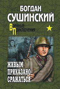 Богдан Сушинский -Живым приказано сражаться