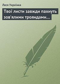 Леся Українка -Твої листи завжди пахнуть зов'ялими трояндами…