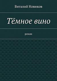 Виталий Новиков - Тёмное вино. роман