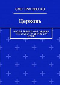 Олег Григоренко -Церковь. Многие религиозные общины претендуют на звание Его Церкви