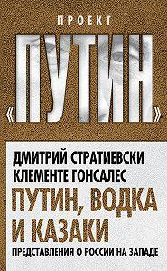 Клементе Гонсалес, Дмитрий Стратиевски - Путин, водка и казаки. Представления о России на Западе
