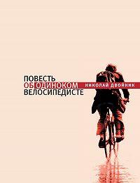 Николай Двойник - Повесть об одиноком велосипедисте
