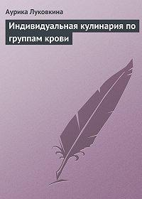 Аурика Луковкина - Индивидуальная кулинария по группам крови