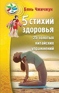 Бянь Чжичжун -5 стихий здоровья. 25 золотых китайских упражнений