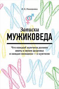 Ирина Ромашкина -Записки мужиковеда. Что каждый мужчина должен знать о своем здоровье и каждая женщина – о мужчине