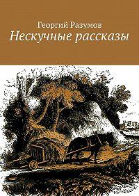 Георгий Разумов - Нескучные рассказы
