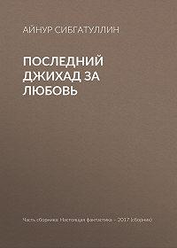 Айнур Сибгатуллин -Последний джихад за любовь