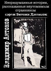 Владимир Антонов -Непридуманные истории, рассказанные неутомимым странником сэром Энтони Джонсом
