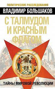 Владимир Большаков -С талмудом и красным флагом. Тайны мировой революции