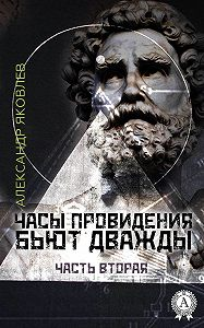 Александр Яковлев -Часы провидения бьют дважды. Часть 2