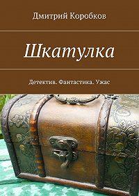 Дмитрий Коробков -Шкатулка. Детектив. Фантастика. Ужас