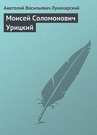 Анатолий Васильевич Луначарский - Моисей Соломонович Урицкий
