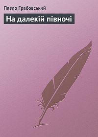 Павло Грабовський - На далекій півночі
