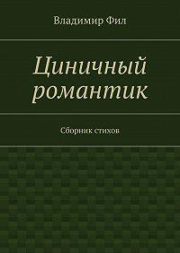 Владимир Фил -Циничный романтик. Сборник стихов