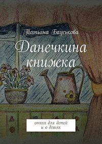 Татьяна Бауськова - Данечкина книжка