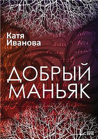 Катя Иванова - Добрый маньяк (сборник)
