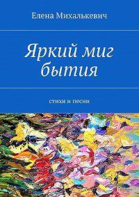 Елена Михалькевич -Яркий миг бытия. Стихи ипесни