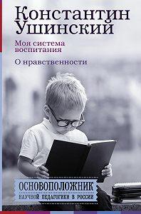 Константин Дмитриевич Ушинский -Моя система воспитания. О нравственности (сборник)