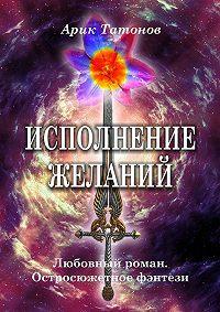 Арик Татонов -Исполнение желаний. Любовный роман. Остросюжетное фэнтези
