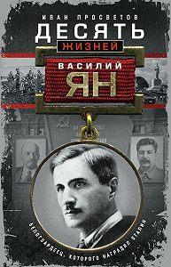 Иван Просветов -Десять жизней Василия Яна. Белогвардеец, которого наградил Сталин