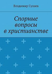 Владимир Сулаев -Спорные вопросы вхристианстве