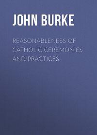 John Burke -Reasonableness of Catholic Ceremonies and Practices