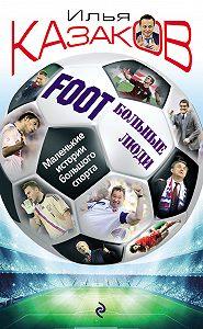 Илья Казаков -Foot'Больные люди. Маленькие истории большого спорта