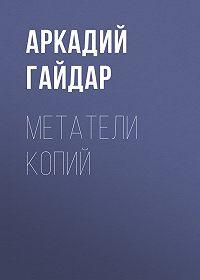 Аркадий Гайдар -Метатели копий
