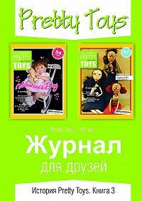 PrettyToys - Журнал для друзей. История PrettyToys. Книга3
