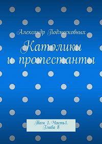 Александр Подмосковных -Католики ипротестанты. Том 1. Часть 1. Глава8