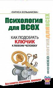 Лариса Большакова -Психология для всех. Как подобрать ключик к любому человеку