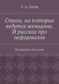 Р. Лугов -Стихи, накоторые ведутся женщины. И рассказ про неформалов. Посвящается той самой