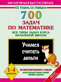 О. В. Узорова, Е. А. Нефёдова - 700 задач по математике. Все типы задач курса начальной школы. Учимся считать деньги. 1-4 классы
