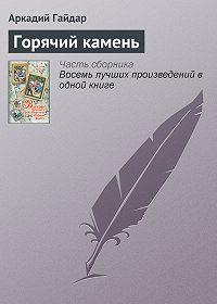 Аркадий Петрович Гайдар -Горячий камень