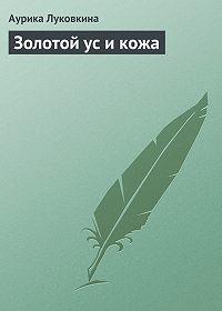 Аурика Луковкина -Золотой ус и кожа