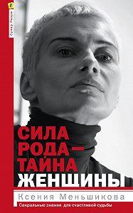 Ксения Меньшикова -Сила рода – тайна женщины. Сакральные знания для счастливой судьбы