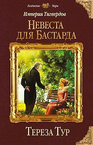 Тереза Тур -Империя Тигвердов. Невеста для бастарда