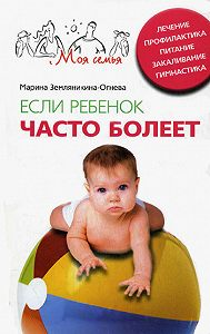 Марина Земляникина-Огнева - Если ребенок часто болеет. Лечение, профилактика, питание, закаливание, гимнастика