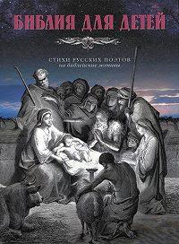 Александр Соколов -Библия для детей. Стихи русских поэтов на библейские мотивы