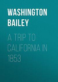 Washington Bailey -A Trip to California in 1853