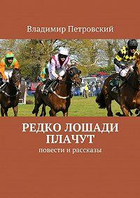 Владимир Петровский -Редко лошади плачут. Повести и рассказы