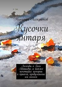 Николай Асекритов - Кусочки янтаря. Легенды оГоги Абашидзе, атакже некоторые истории ипритчи, придуманные им самим