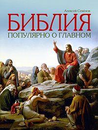 Алексей Семенов - Библия. Популярно о главном