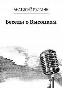 Анатолий Кулагин - Беседы оВысоцком