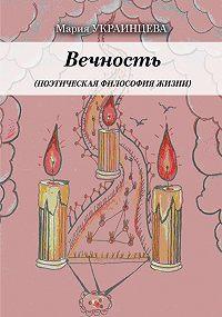 Мария Украинцева -Вечность. Поэтическая философия жизни