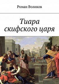 Роман Воликов - Тиара скифскогоцаря