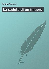 Emilio Salgari - La caduta di un impero