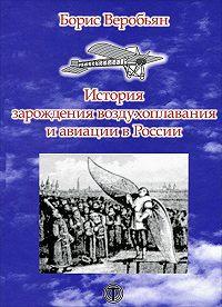 Борис Веробьян -История зарождения воздухоплавания и авиации в России