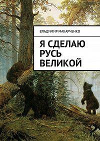 Владимир Макарченко - Я сделаю Русь великой. Фэнтези