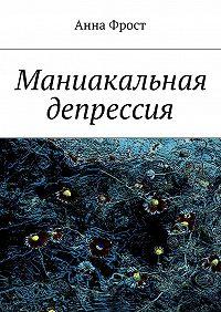 Анна Фрост - Маниакальная депрессия